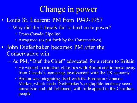 Change in power Louis St. Laurent: PM from 1949-1957 –Why did the Liberals fail to hold on to power? Trans-Canada Pipeline Arrogance (as put forth by the.