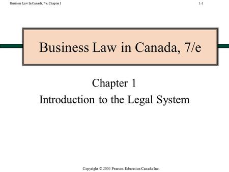 Copyright © 2005 Pearson Education Canada Inc. Business Law In Canada, 7/e, Chapter 1 Business Law in Canada, 7/e Chapter 1 Introduction to the Legal System.