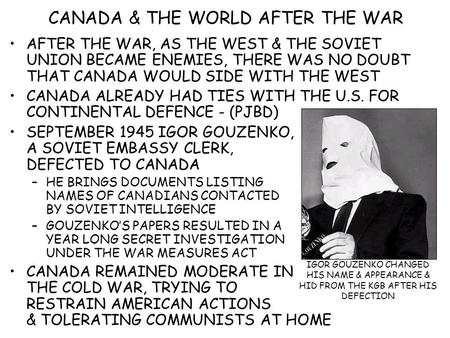 CANADA & THE WORLD AFTER THE WAR AFTER THE WAR, AS THE WEST & THE SOVIET UNION BECAME ENEMIES, THERE WAS NO DOUBT THAT CANADA WOULD SIDE WITH THE WEST.