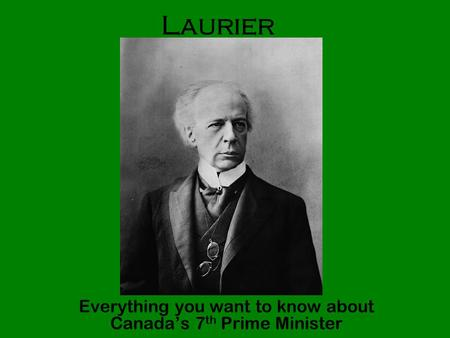 Laurier Everything you want to know about Canada's 7 th Prime Minister.