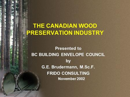THE CANADIAN WOOD PRESERVATION INDUSTRY Presented to BC BUILDING ENVELOPE COUNCIL by G.E. Brudermann, M.Sc.F. FRIDO CONSULTING November 2002.