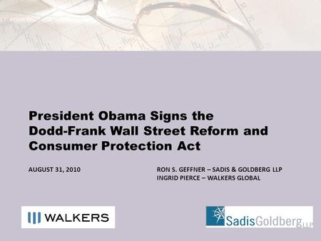 AUGUST 31, 2010RON S. GEFFNER – SADIS & GOLDBERG LLP INGRID PIERCE – WALKERS GLOBAL President Obama Signs the Dodd-Frank Wall Street Reform and Consumer.