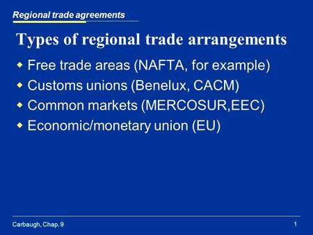 Carbaugh, Chap. 9 1 Regional trade agreements Types of regional trade arrangements  Free trade areas (NAFTA, for example)  Customs unions (Benelux, CACM)