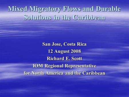 Mixed Migratory Flows and Durable Solutions in the Caribbean San Jose, Costa Rica 12 August 2008 Richard E. Scott IOM Regional Representative for North.