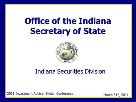 Office of the Indiana Secretary of Statewww.in.gov/sos Office of the Indiana Secretary of State Indiana Securities Division 2011 Investment Adviser Switch.