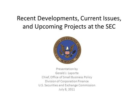 Recent Developments, Current Issues, and Upcoming Projects at the SEC Presentation by Gerald J. Laporte Chief, Office of Small Business Policy Division.