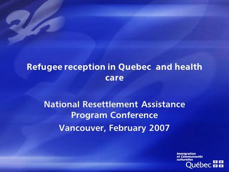 Refugee reception in Quebec and health care National Resettlement Assistance Program Conference Vancouver, February 2007.