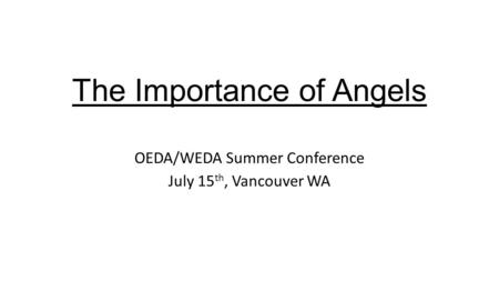 The Importance of Angels OEDA/WEDA Summer Conference July 15 th, Vancouver WA.