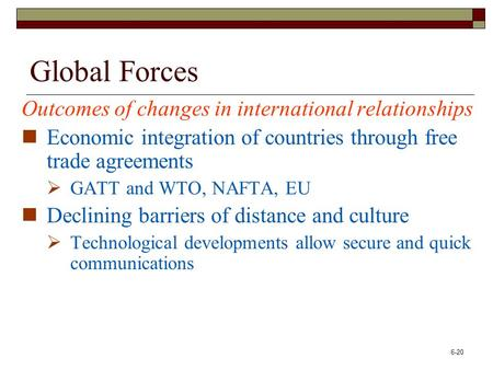 6-20 Global Forces Outcomes of changes in international relationships Economic integration of countries through free trade agreements  GATT and WTO, NAFTA,