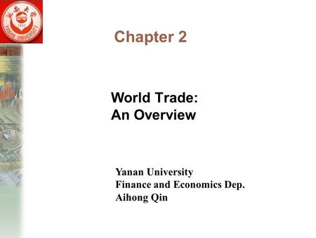 Chapter 2 World Trade: An Overview Yanan University Finance and Economics Dep. Aihong Qin.