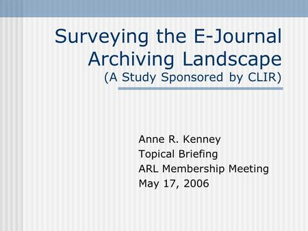 Surveying the E-Journal Archiving Landscape (A Study Sponsored by CLIR) Anne R. Kenney Topical Briefing ARL Membership Meeting May 17, 2006.