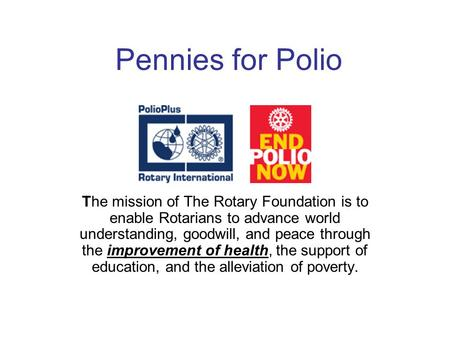 Pennies for Polio The mission of The Rotary Foundation is to enable Rotarians to advance world understanding, goodwill, and peace through the improvement.