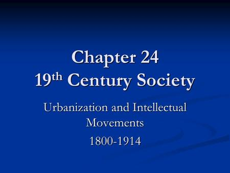 Chapter 24 19 th Century Society Urbanization and Intellectual Movements 1800-1914.