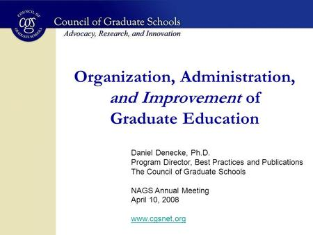 Organization, Administration, and Improvement of Graduate Education Daniel Denecke, Ph.D. Program Director, Best Practices and Publications The Council.