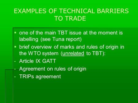 EXAMPLES OF TECHNICAL BARRIERS TO TRADE  one of the main TBT issue at the moment is labelling (see Tuna report)  brief overview of marks and rules of.