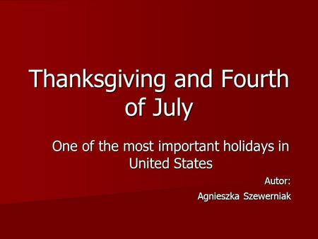 Thanksgiving and Fourth of July One of the most important holidays in United States Autor: Agnieszka Szewerniak Agnieszka Szewerniak.