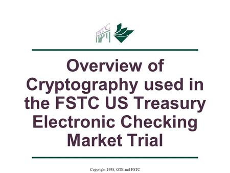 Copyright 1998, GTE and FSTC Overview of Cryptography used in the FSTC US Treasury Electronic Checking Market Trial.