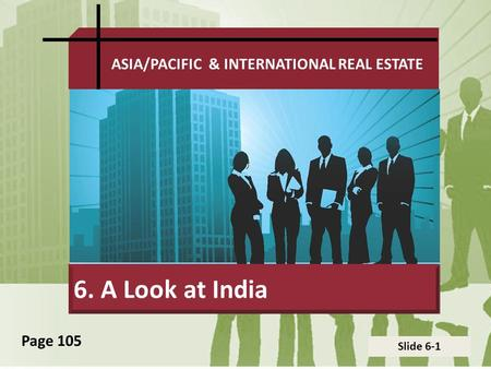 Slide 6-1 ASIA/PACIFIC & INTERNATIONAL REAL ESTATE 6. A Look at India Page 105.