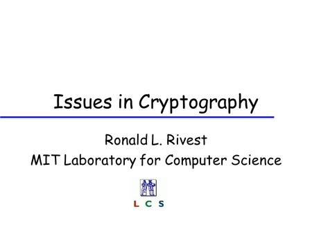 Issues in Cryptography Ronald L. Rivest MIT Laboratory for Computer Science.