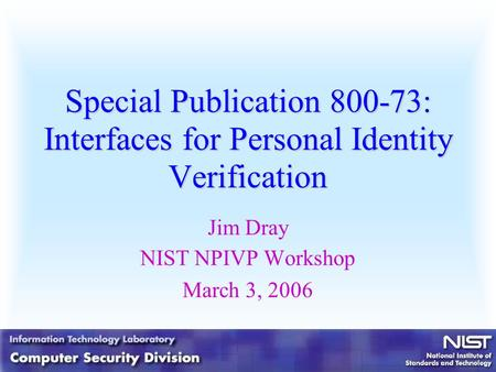 Special Publication 800-73: Interfaces for Personal Identity Verification Jim Dray NIST NPIVP Workshop March 3, 2006.
