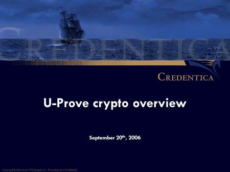 September 20 th, 2006 U-Prove crypto overview Copyright © 2006, 9112-1772 Quebec Inc. Proprietary and Confidential.