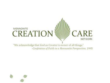 "MENNONITE CREATION CARE NETWORK We acknowledge that God as Creator is owner of all things."" -Confession of Faith in a Mennonite Perspective, 1995."