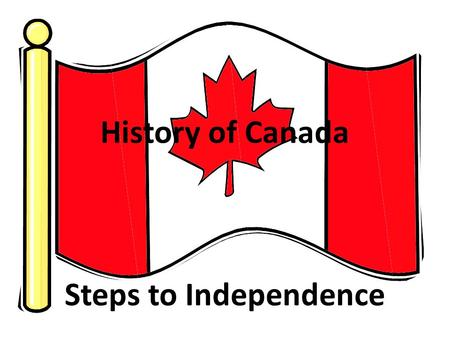 History of Canada Steps to Independence. Step 1: 1534 Canada discovered by Jacques Cartier (French) – French begin trade with Indians.