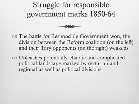 Struggle for responsible government marks 1850-64  The battle for Responsible Government won, the division between the Reform coalition (on the left)