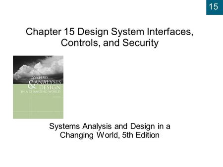 15 Chapter 15 Design System Interfaces, Controls, and Security Systems Analysis and Design in a Changing World, 5th Edition.