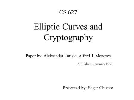 CS 627 Elliptic Curves and Cryptography Paper by: Aleksandar Jurisic, Alfred J. Menezes Published: January 1998 Presented by: Sagar Chivate.
