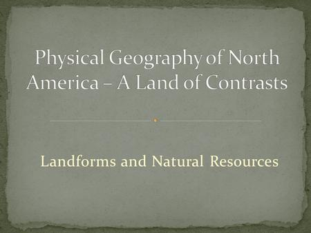 Landforms and Natural Resources. U.S. and Canada are bound together by both physical geography and cultural heritage as well as strong economic and political.