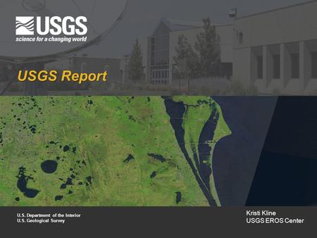 USGS Report U.S. Department of the Interior U.S. Geological Survey Kristi Kline USGS EROS Center.