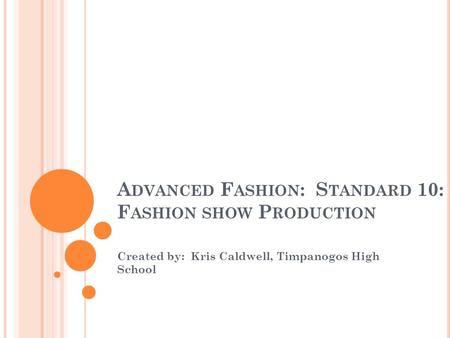 A DVANCED F ASHION : S TANDARD 10: F ASHION SHOW P RODUCTION Created by: Kris Caldwell, Timpanogos High School.