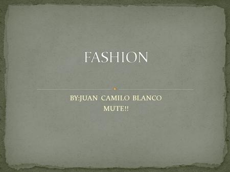 BY:JUAN CAMILO BLANCO MUTE!!. Fashion, a general term for the style and custom prevalent at a given time, in its most common usage refers to costume or.
