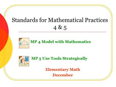 Standards for Mathematical Practices 4 & 5 MP 4 Model with Mathematics MP 5 Use Tools Strategically Elementary Math December.