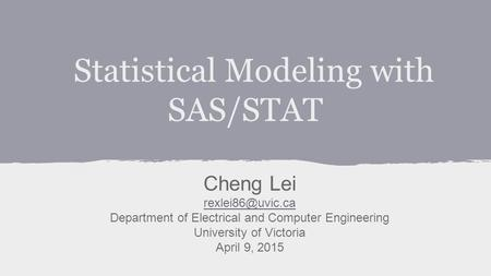 Statistical Modeling with SAS/STAT Cheng Lei Department of Electrical and Computer Engineering University of Victoria April 9, 2015.