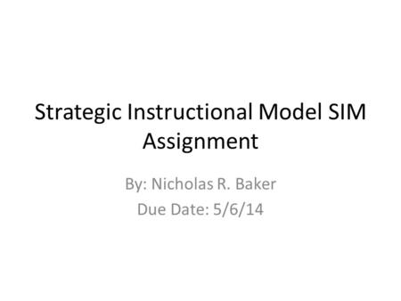 Strategic Instructional Model SIM Assignment By: Nicholas R. Baker Due Date: 5/6/14.