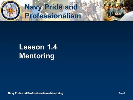 1 Lesson 1.4 Mentoring Navy Pride and Professionalism Navy Pride and Professionalism – Mentoring1-4-1.