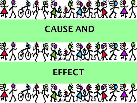 CAUSE AND EFFECT Cause and Effect Recognizing what causes something to happen is an important skill. In each slide you need to look for what caused the.