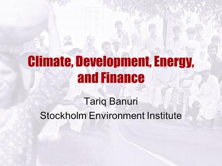 Climate, Development, Energy, and Finance Tariq Banuri Stockholm Environment Institute.