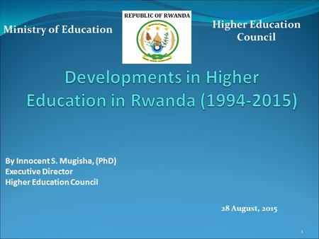 By Innocent S. Mugisha, (PhD) Executive Director Higher Education Council Ministry of Education 28 August, 2015 1.