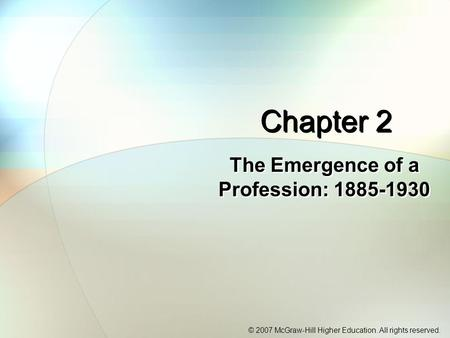 © 2007 McGraw-Hill Higher Education. All rights reserved. Chapter 2 The Emergence of a Profession: 1885-1930.