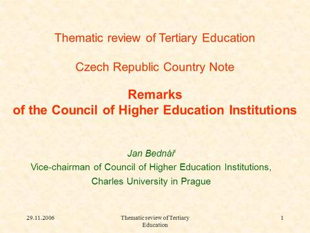 29.11.2006Thematic review of Tertiary Education 1 Czech Republic Country Note Remarks of the Council of Higher Education Institutions Jan Bednář Vice-chairman.