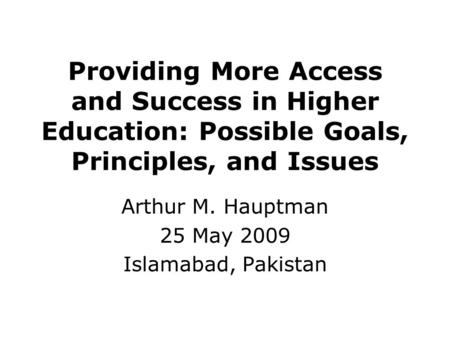 Providing More Access and Success in Higher Education: Possible Goals, Principles, and Issues Arthur M. Hauptman 25 May 2009 Islamabad, Pakistan.