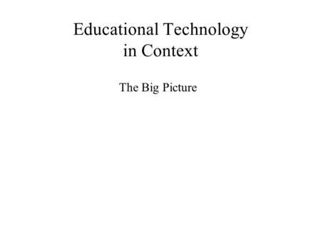 Educational Technology in Context The Big Picture.