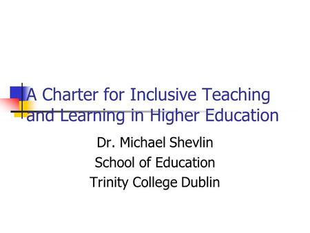 A Charter for Inclusive Teaching and Learning in Higher Education Dr. Michael Shevlin School of Education Trinity College Dublin.