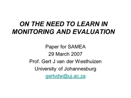ON THE NEED TO LEARN IN MONITORING AND EVALUATION Paper for SAMEA 29 March 2007 Prof. Gert J van der Westhuizen University of Johannesburg