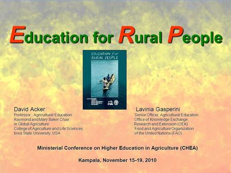 E ducation for R ural P eople David Acker Lavinia Gasperini Professor, Agricultural Education Senior Officer, Agricultural Education Raymond and Mary Baker.