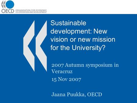 Sustainable development: New vision or new mission for the University? 2007 Autumn symposium in Veracruz 15 Nov 2007 Jaana Puukka, OECD.