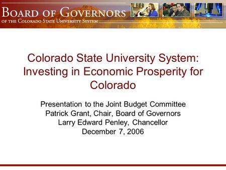 Colorado State University System: Investing in Economic Prosperity for Colorado Presentation to the Joint Budget Committee Patrick Grant, Chair, Board.
